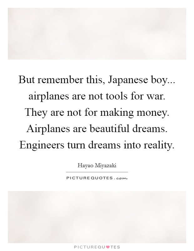 But remember this, Japanese boy... airplanes are not tools for war. They are not for making money. Airplanes are beautiful dreams. Engineers turn dreams into reality Picture Quote #1