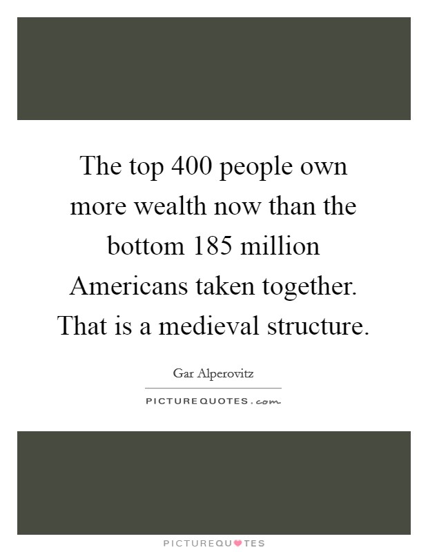 The top 400 people own more wealth now than the bottom 185 million Americans taken together. That is a medieval structure Picture Quote #1