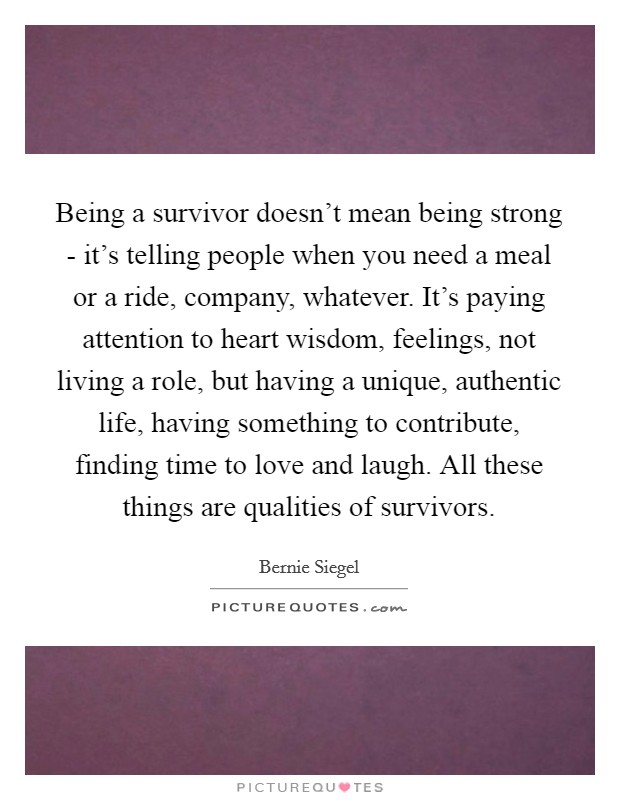 Being a survivor doesn't mean being strong - it's telling people when you need a meal or a ride, company, whatever. It's paying attention to heart wisdom, feelings, not living a role, but having a unique, authentic life, having something to contribute, finding time to love and laugh. All these things are qualities of survivors Picture Quote #1