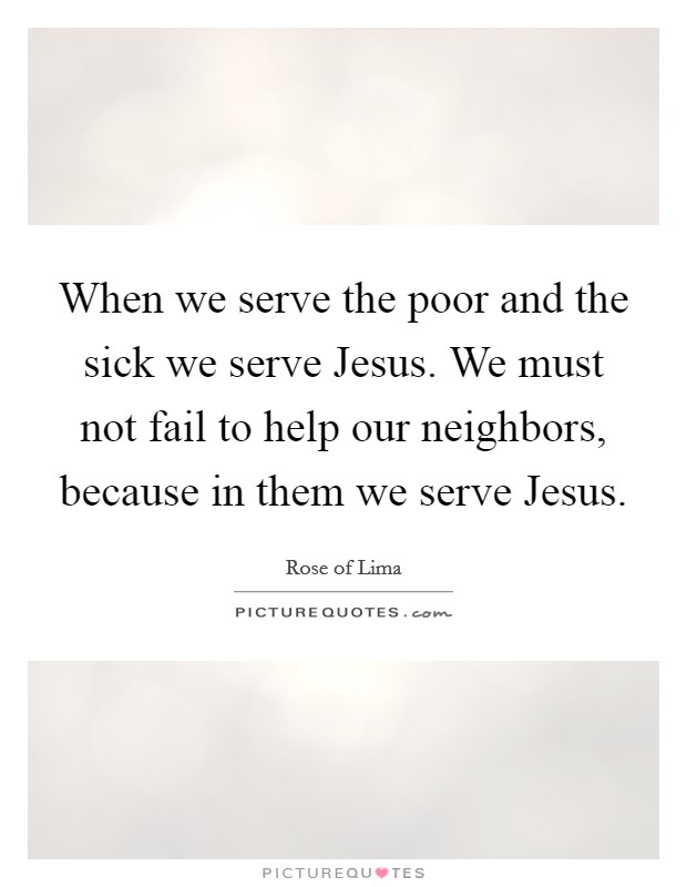 When we serve the poor and the sick we serve Jesus. We must not fail to help our neighbors, because in them we serve Jesus Picture Quote #1