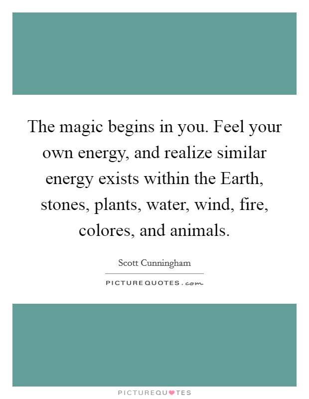 The magic begins in you. Feel your own energy, and realize similar energy exists within the Earth, stones, plants, water, wind, fire, colores, and animals Picture Quote #1