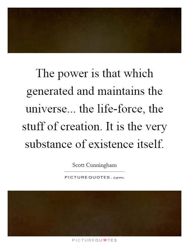 The power is that which generated and maintains the universe... the life-force, the stuff of creation. It is the very substance of existence itself Picture Quote #1