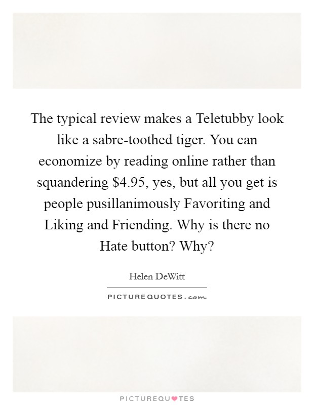 The typical review makes a Teletubby look like a sabre-toothed tiger. You can economize by reading online rather than squandering $4.95, yes, but all you get is people pusillanimously Favoriting and Liking and Friending. Why is there no Hate button? Why? Picture Quote #1