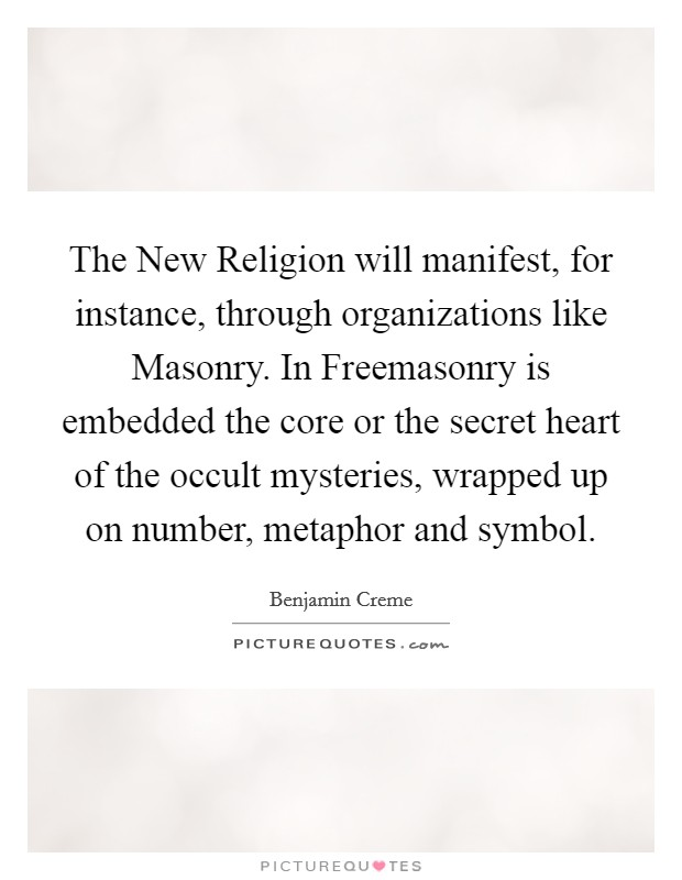 The New Religion will manifest, for instance, through organizations like Masonry. In Freemasonry is embedded the core or the secret heart of the occult mysteries, wrapped up on number, metaphor and symbol Picture Quote #1
