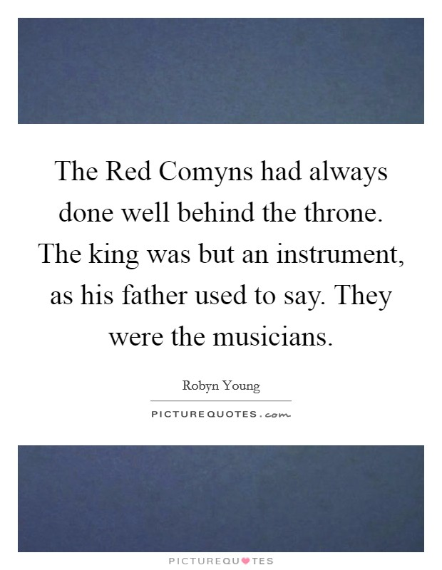 The Red Comyns had always done well behind the throne. The king was but an instrument, as his father used to say. They were the musicians Picture Quote #1