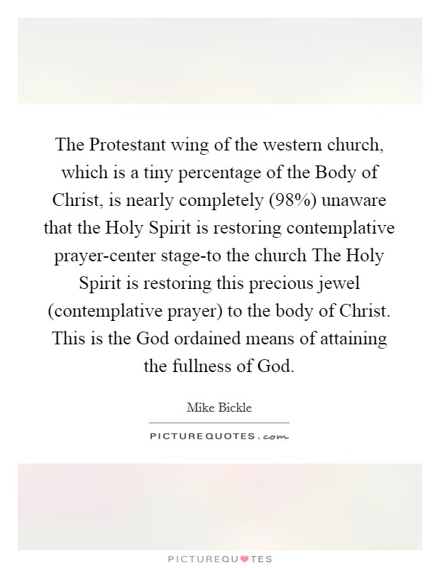 The Protestant wing of the western church, which is a tiny percentage of the Body of Christ, is nearly completely (98%) unaware that the Holy Spirit is restoring contemplative prayer-center stage-to the church The Holy Spirit is restoring this precious jewel (contemplative prayer) to the body of Christ. This is the God ordained means of attaining the fullness of God Picture Quote #1