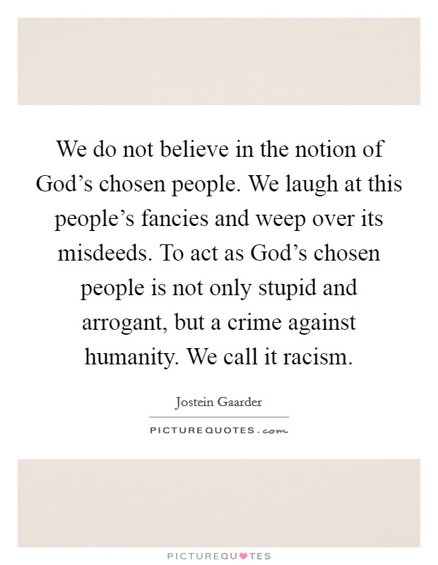 We do not believe in the notion of God's chosen people. We laugh at this people's fancies and weep over its misdeeds. To act as God's chosen people is not only stupid and arrogant, but a crime against humanity. We call it racism Picture Quote #1