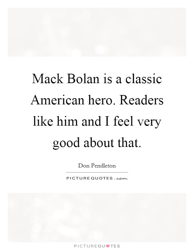 Mack Bolan is a classic American hero. Readers like him and I feel very good about that Picture Quote #1