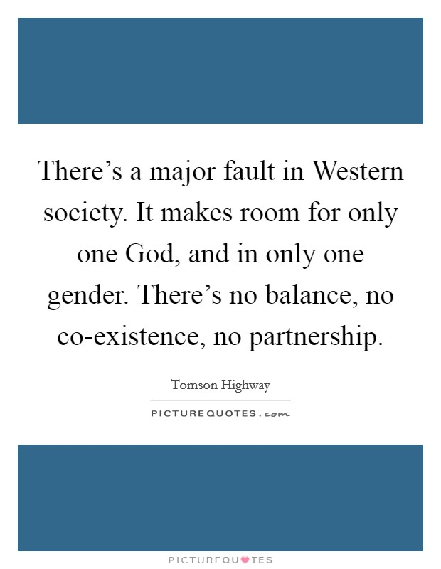 There's a major fault in Western society. It makes room for only one God, and in only one gender. There's no balance, no co-existence, no partnership Picture Quote #1