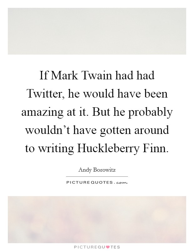 If Mark Twain had had Twitter, he would have been amazing at it. But he probably wouldn't have gotten around to writing Huckleberry Finn Picture Quote #1