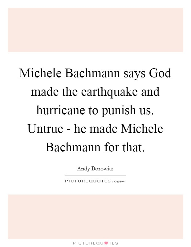 Michele Bachmann says God made the earthquake and hurricane to punish us. Untrue - he made Michele Bachmann for that Picture Quote #1