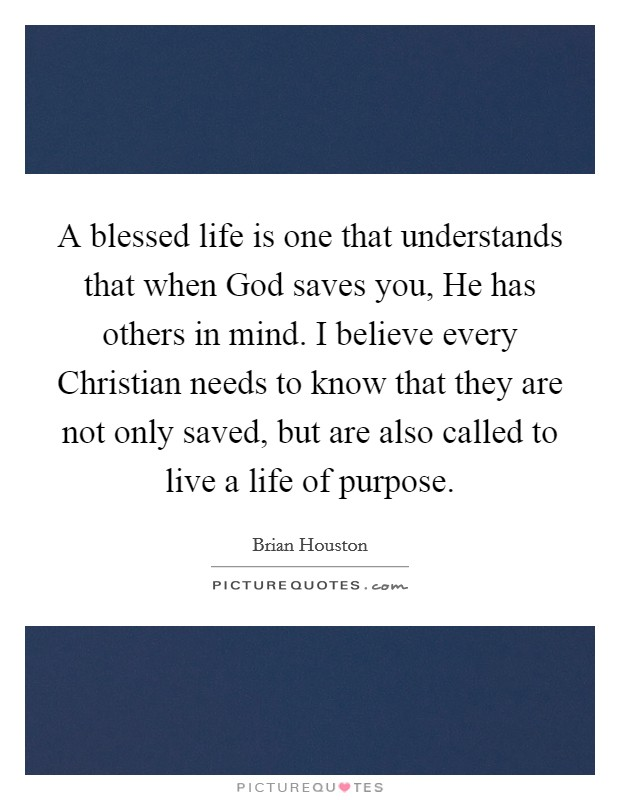 A blessed life is one that understands that when God saves you, He has others in mind. I believe every Christian needs to know that they are not only saved, but are also called to live a life of purpose Picture Quote #1