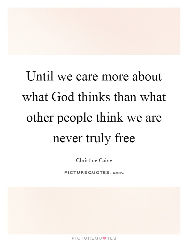 Until we care more about what God thinks than what other people think we are never truly free Picture Quote #1