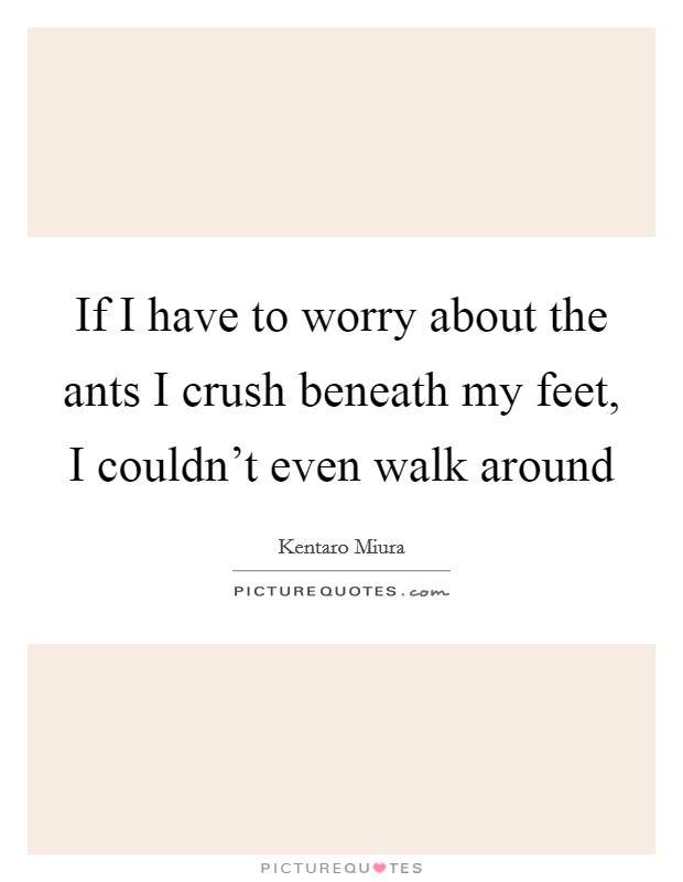 If I have to worry about the ants I crush beneath my feet, I couldn't even walk around Picture Quote #1