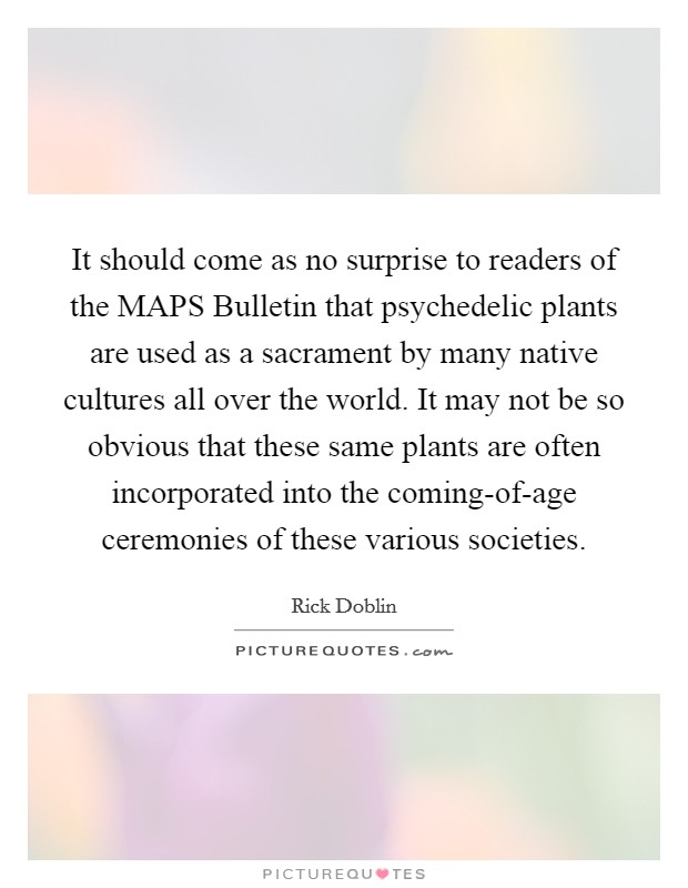 It should come as no surprise to readers of the MAPS Bulletin that psychedelic plants are used as a sacrament by many native cultures all over the world. It may not be so obvious that these same plants are often incorporated into the coming-of-age ceremonies of these various societies Picture Quote #1