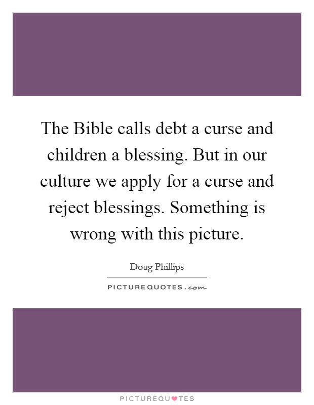 The Bible calls debt a curse and children a blessing. But in our culture we apply for a curse and reject blessings. Something is wrong with this picture Picture Quote #1