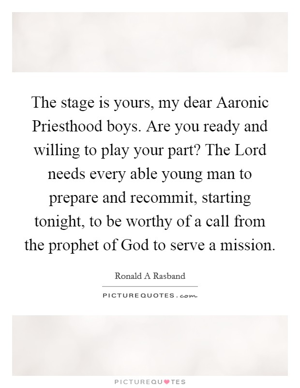 The stage is yours, my dear Aaronic Priesthood boys. Are you ready and willing to play your part? The Lord needs every able young man to prepare and recommit, starting tonight, to be worthy of a call from the prophet of God to serve a mission Picture Quote #1