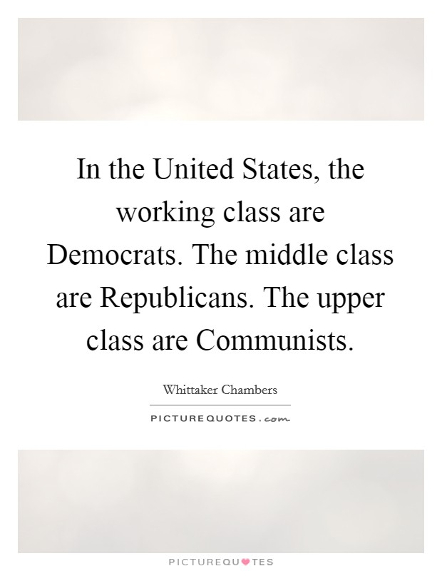 In the United States, the working class are Democrats. The middle class are Republicans. The upper class are Communists Picture Quote #1