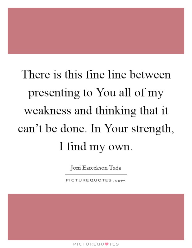 There is this fine line between presenting to You all of my weakness and thinking that it can't be done. In Your strength, I find my own Picture Quote #1