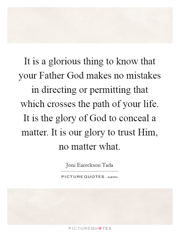 It is a glorious thing to know that your Father God makes no mistakes in directing or permitting that which crosses the path of your life. It is the glory of God to conceal a matter. It is our glory to trust Him, no matter what Picture Quote #1