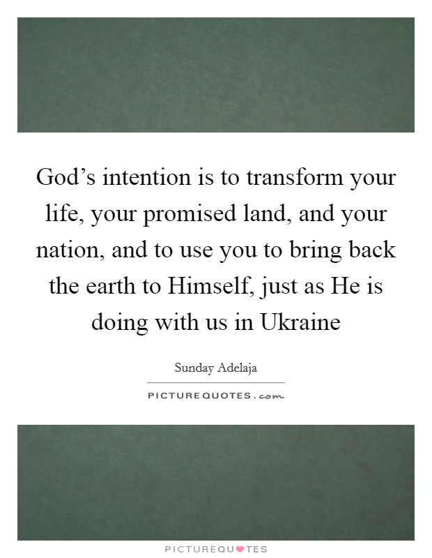 God's intention is to transform your life, your promised land, and your nation, and to use you to bring back the earth to Himself, just as He is doing with us in Ukraine Picture Quote #1