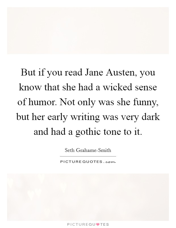 But if you read Jane Austen, you know that she had a wicked sense of humor. Not only was she funny, but her early writing was very dark and had a gothic tone to it Picture Quote #1