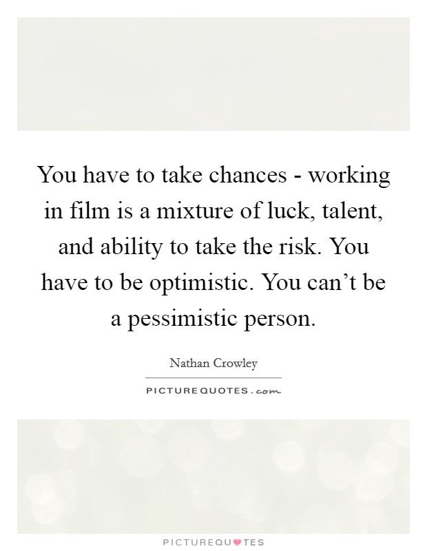 You have to take chances - working in film is a mixture of luck, talent, and ability to take the risk. You have to be optimistic. You can't be a pessimistic person Picture Quote #1