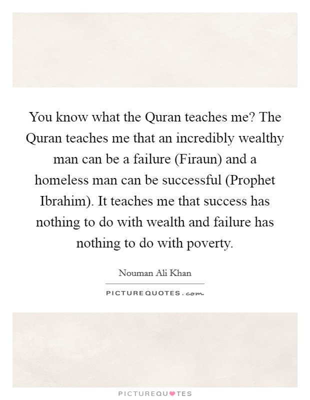 You know what the Quran teaches me? The Quran teaches me that an incredibly wealthy man can be a failure (Firaun) and a homeless man can be successful (Prophet Ibrahim). It teaches me that success has nothing to do with wealth and failure has nothing to do with poverty Picture Quote #1