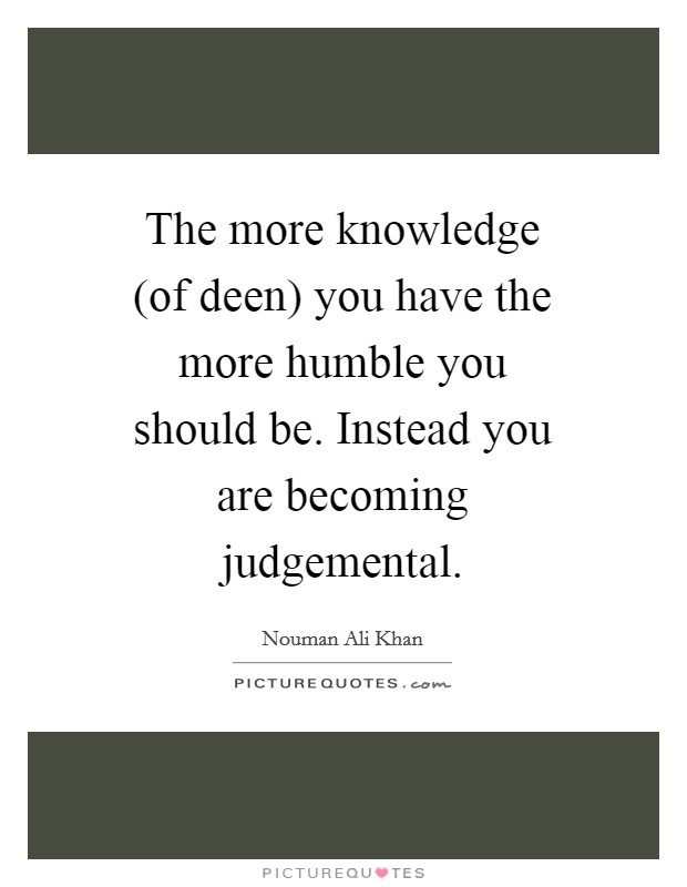 The more knowledge (of deen) you have the more humble you should be. Instead you are becoming judgemental Picture Quote #1