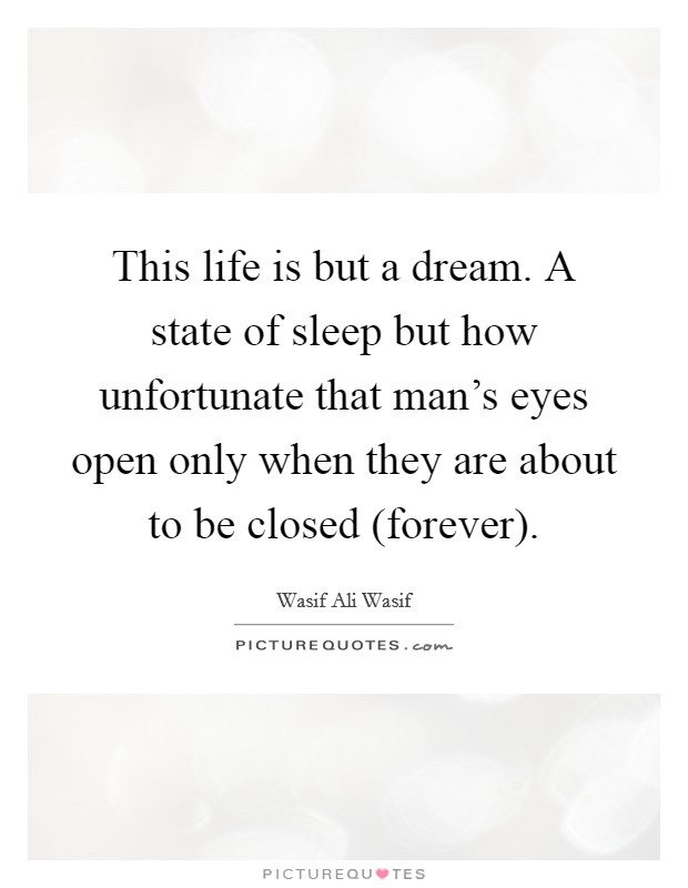 This life is but a dream. A state of sleep but how unfortunate that man's eyes open only when they are about to be closed (forever) Picture Quote #1