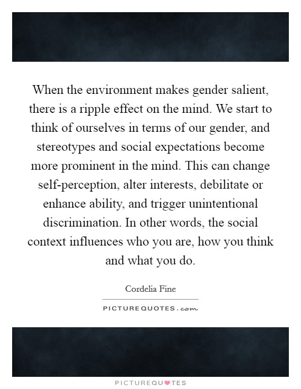 When the environment makes gender salient, there is a ripple effect on the mind. We start to think of ourselves in terms of our gender, and stereotypes and social expectations become more prominent in the mind. This can change self-perception, alter interests, debilitate or enhance ability, and trigger unintentional discrimination. In other words, the social context influences who you are, how you think and what you do Picture Quote #1