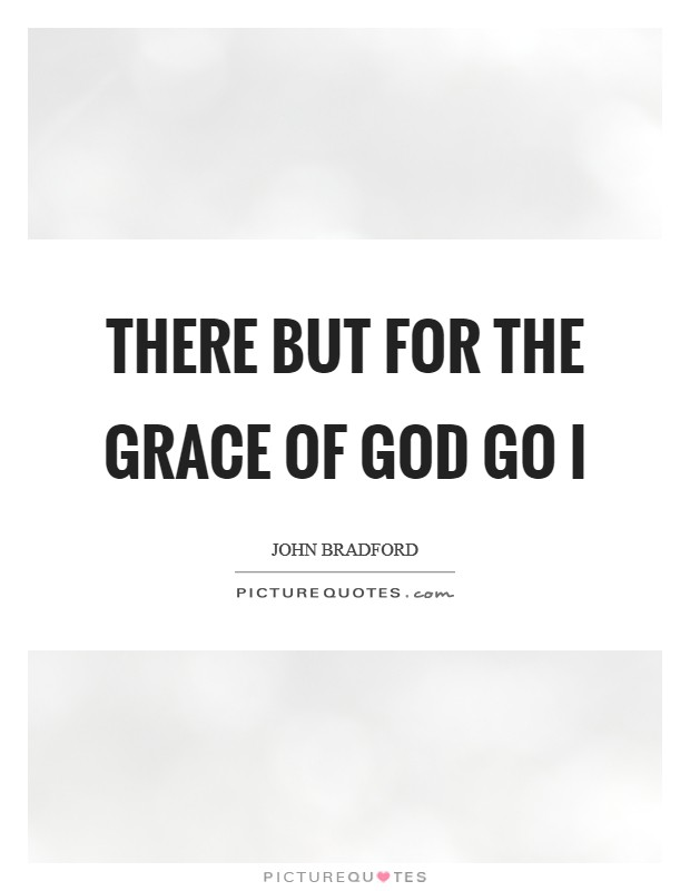 There but for the grace of God go I Picture Quote #1