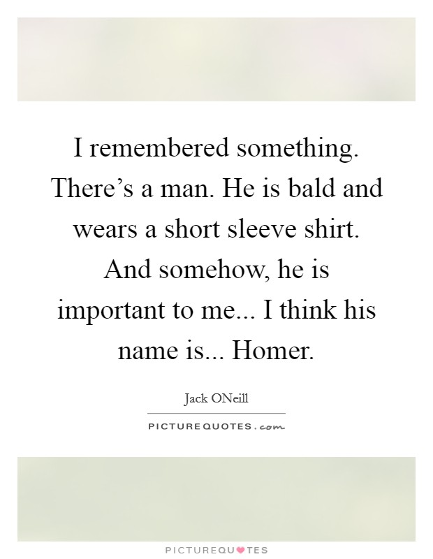 I remembered something. There's a man. He is bald and wears a short sleeve shirt. And somehow, he is important to me... I think his name is... Homer Picture Quote #1