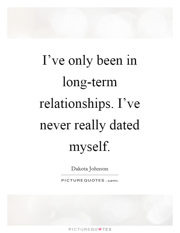 I've only been in long-term relationships. I've never really dated myself Picture Quote #1