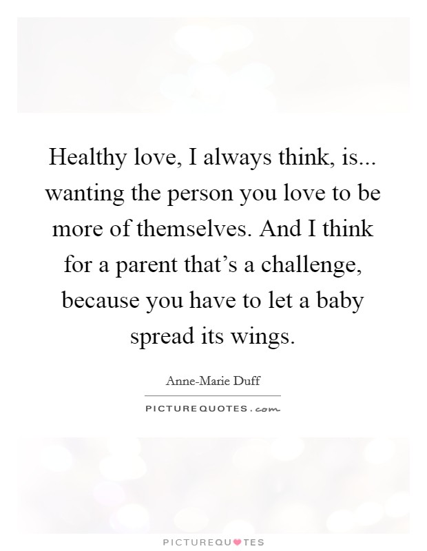 Healthy love, I always think, is... wanting the person you love to be more of themselves. And I think for a parent that's a challenge, because you have to let a baby spread its wings Picture Quote #1