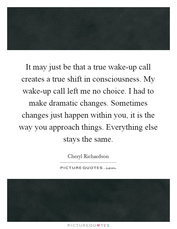 It may just be that a true wake-up call creates a true shift in consciousness. My wake-up call left me no choice. I had to make dramatic changes. Sometimes changes just happen within you, it is the way you approach things. Everything else stays the same Picture Quote #1