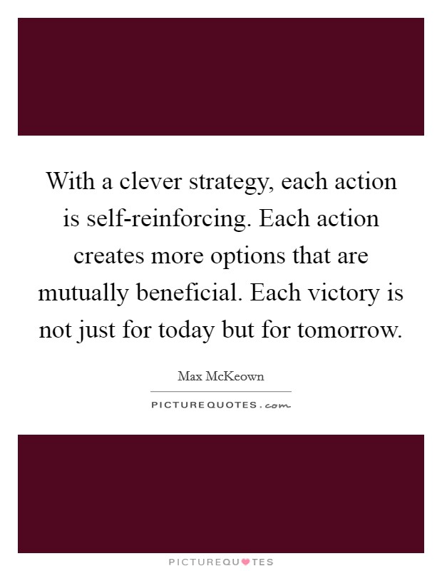 With a clever strategy, each action is self-reinforcing. Each action creates more options that are mutually beneficial. Each victory is not just for today but for tomorrow Picture Quote #1