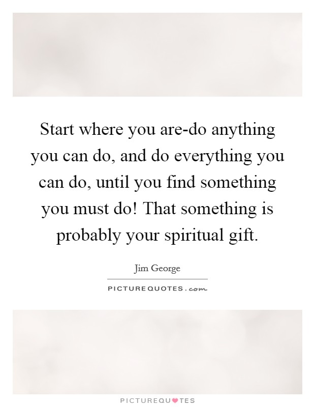Start where you are-do anything you can do, and do everything you can do, until you find something you must do! That something is probably your spiritual gift Picture Quote #1