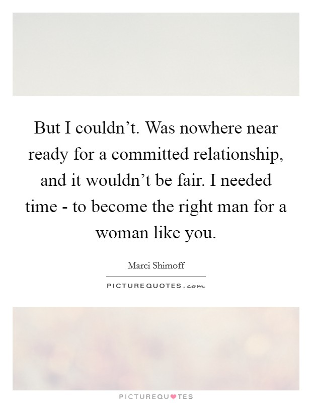 But I couldn't. Was nowhere near ready for a committed relationship, and it wouldn't be fair. I needed time - to become the right man for a woman like you Picture Quote #1