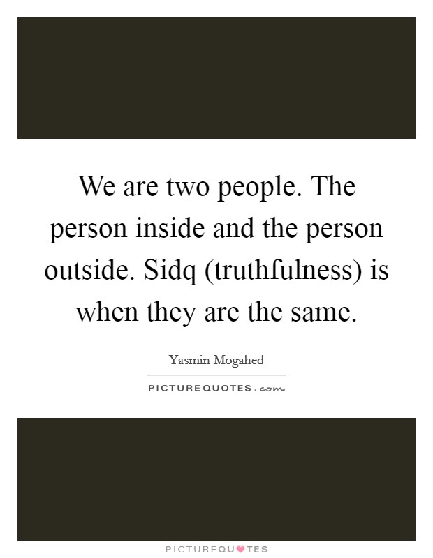 We are two people. The person inside and the person outside. Sidq (truthfulness) is when they are the same Picture Quote #1