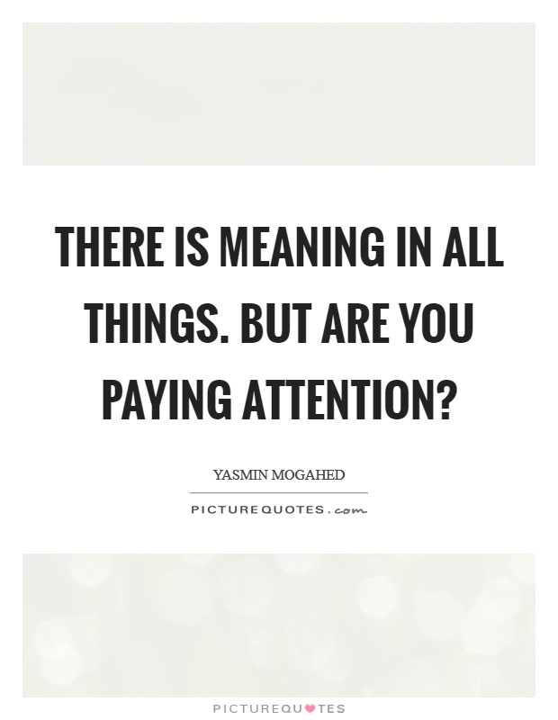 There is meaning in all things. But are you paying attention? Picture Quote #1