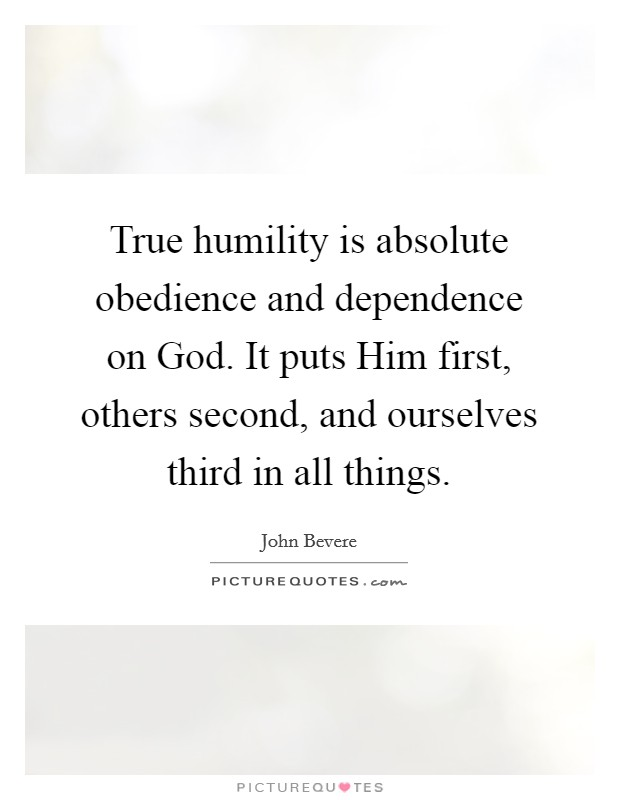 True humility is absolute obedience and dependence on God. It puts Him first, others second, and ourselves third in all things Picture Quote #1