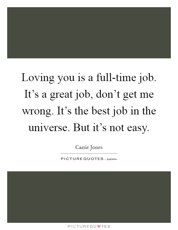 Loving you is a full-time job. It's a great job, don't get me wrong. It's the best job in the universe. But it's not easy Picture Quote #1