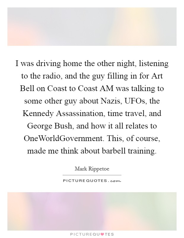 I was driving home the other night, listening to the radio, and the guy filling in for Art Bell on Coast to Coast AM was talking to some other guy about Nazis, UFOs, the Kennedy Assassination, time travel, and George Bush, and how it all relates to OneWorldGovernment. This, of course, made me think about barbell training Picture Quote #1
