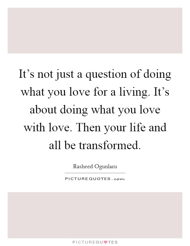 It's not just a question of doing what you love for a living. It's about doing what you love with love. Then your life and all be transformed Picture Quote #1