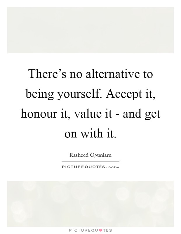 There's no alternative to being yourself. Accept it, honour it, value it - and get on with it Picture Quote #1