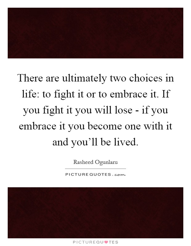 There are ultimately two choices in life: to fight it or to embrace it. If you fight it you will lose - if you embrace it you become one with it and you'll be lived Picture Quote #1
