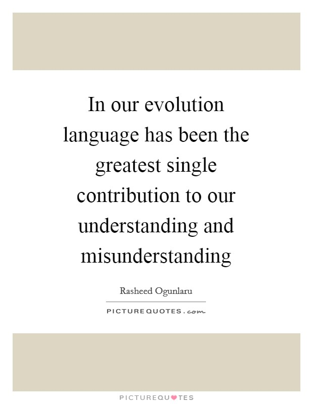 In our evolution language has been the greatest single contribution to our understanding and misunderstanding Picture Quote #1