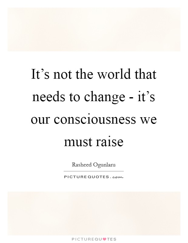 It's not the world that needs to change - it's our consciousness we must raise Picture Quote #1