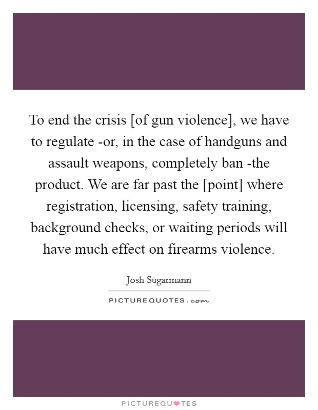 To end the crisis [of gun violence], we have to regulate -or, in the case of handguns and assault weapons, completely ban -the product. We are far past the [point] where registration, licensing, safety training, background checks, or waiting periods will have much effect on firearms violence Picture Quote #1